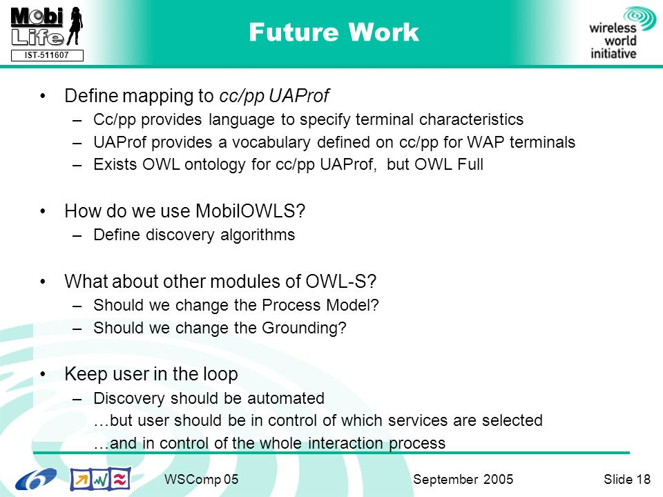 IST-511607 WSComp 05 September 2005Slide 18 Future Work Define mapping to cc/pp UAProf –Cc/pp provides language to specify terminal characteristics –UAProf provides a vocabulary defined on cc/pp for WAP terminals –Exists OWL ontology for cc/pp UAProf, but OWL Full How do we use MobilOWLS.