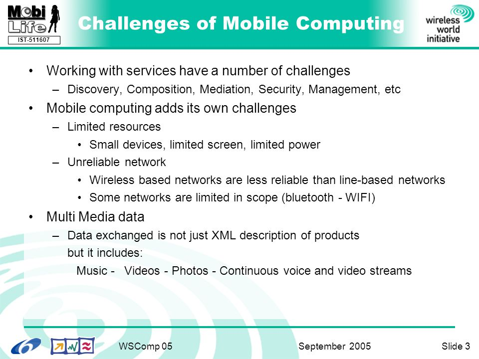 IST-511607 WSComp 05 September 2005Slide 3 Challenges of Mobile Computing Working with services have a number of challenges –Discovery, Composition, Mediation, Security, Management, etc Mobile computing adds its own challenges –Limited resources Small devices, limited screen, limited power –Unreliable network Wireless based networks are less reliable than line-based networks Some networks are limited in scope (bluetooth - WIFI) Multi Media data –Data exchanged is not just XML description of products but it includes: Music -Videos - Photos - Continuous voice and video streams