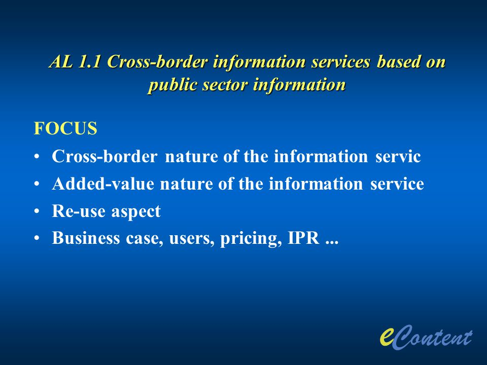 AL 1.1 Cross-border information services based on public sector information FOCUS Cross-border nature of the information servic Added-value nature of the information service Re-use aspect Business case, users, pricing, IPR...