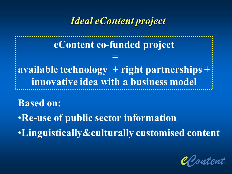 Ideal eContent project eContent co-funded project = available technology + right partnerships + innovative idea with a business model Based on: Re-use