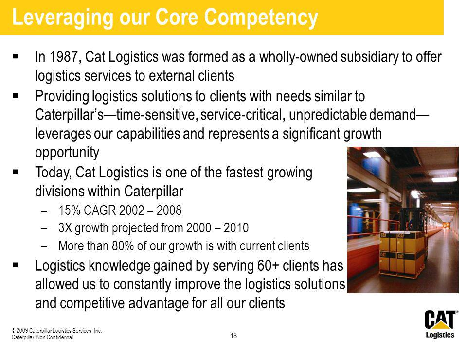 18 © 2009 Caterpillar Logistics Services, Inc. Caterpillar: Non Confidential Leveraging our Core Competency  In 1987, Cat Logistics was formed as a w