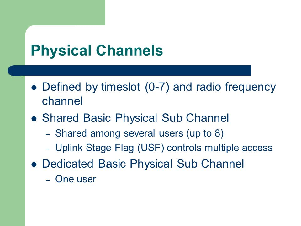 Physical Channels Defined by timeslot (0-7) and radio frequency channel Shared Basic Physical Sub Channel – Shared among several users (up to 8) – Uplink Stage Flag (USF) controls multiple access Dedicated Basic Physical Sub Channel – One user