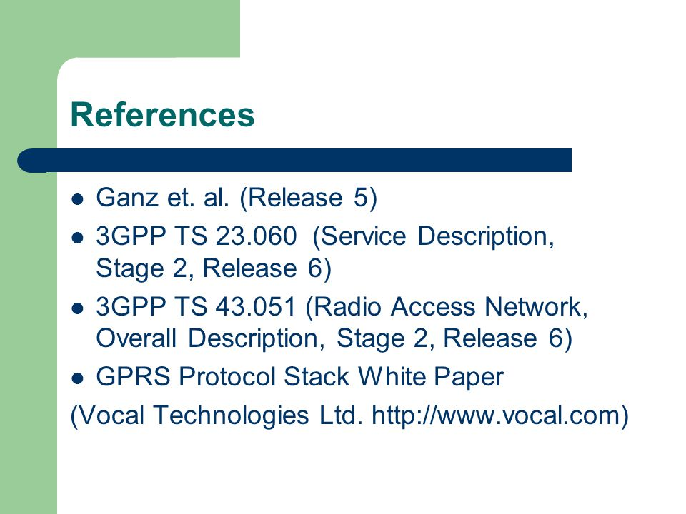 References Ganz et. al. (Release 5) 3GPP TS 23.060 (Service Description, Stage 2, Release 6) 3GPP TS 43.051 (Radio Access Network, Overall Description
