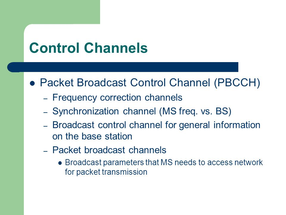 Control Channels Packet Broadcast Control Channel (PBCCH) – Frequency correction channels – Synchronization channel (MS freq. vs. BS) – Broadcast cont