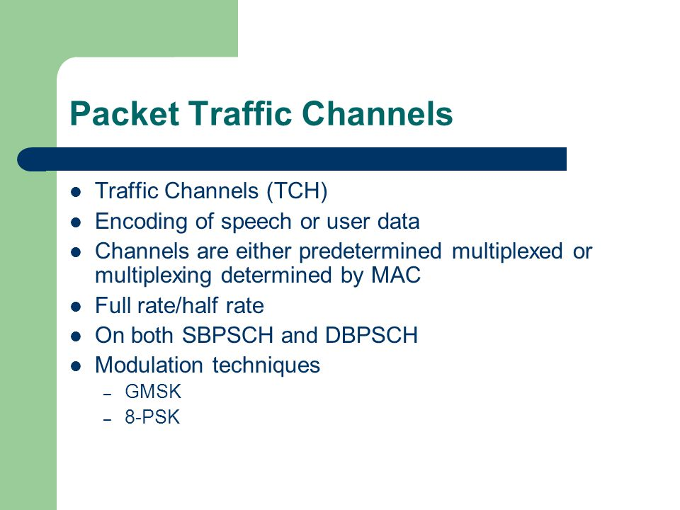 Packet Traffic Channels Traffic Channels (TCH) Encoding of speech or user data Channels are either predetermined multiplexed or multiplexing determine