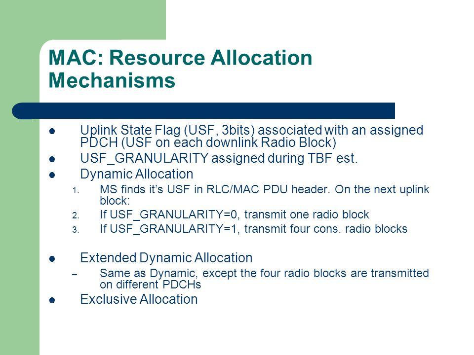 MAC: Resource Allocation Mechanisms Uplink State Flag (USF, 3bits) associated with an assigned PDCH (USF on each downlink Radio Block) USF_GRANULARITY assigned during TBF est.