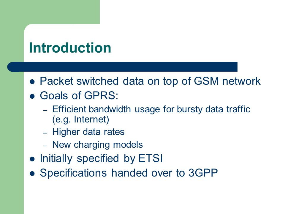 Introduction Packet switched data on top of GSM network Goals of GPRS: – Efficient bandwidth usage for bursty data traffic (e.g.