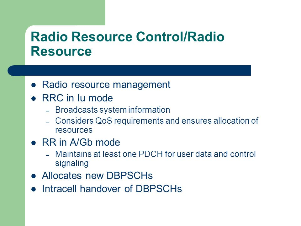 Radio Resource Control/Radio Resource Radio resource management RRC in Iu mode – Broadcasts system information – Considers QoS requirements and ensure