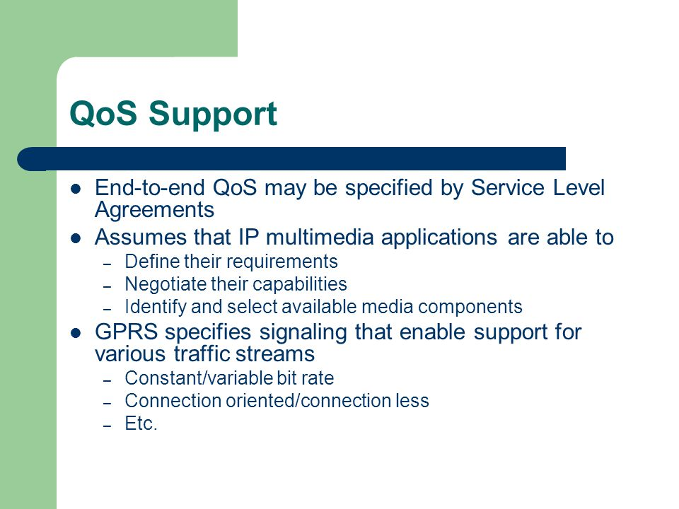 QoS Support End-to-end QoS may be specified by Service Level Agreements Assumes that IP multimedia applications are able to – Define their requirements – Negotiate their capabilities – Identify and select available media components GPRS specifies signaling that enable support for various traffic streams – Constant/variable bit rate – Connection oriented/connection less – Etc.