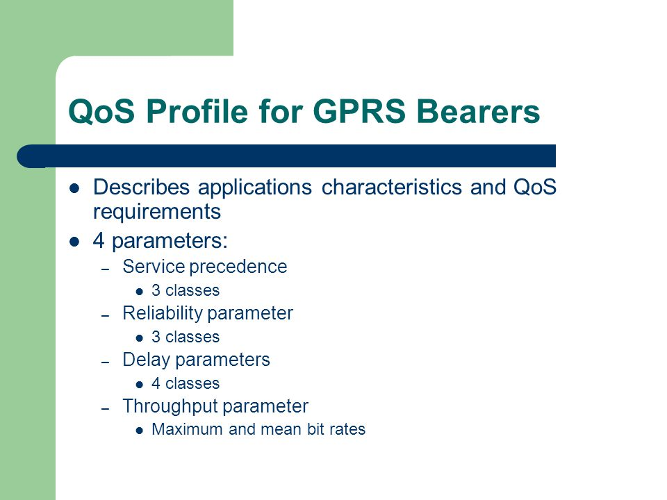 QoS Profile for GPRS Bearers Describes applications characteristics and QoS requirements 4 parameters: – Service precedence 3 classes – Reliability parameter 3 classes – Delay parameters 4 classes – Throughput parameter Maximum and mean bit rates