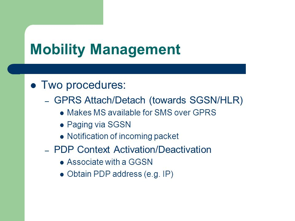 Mobility Management Two procedures: – GPRS Attach/Detach (towards SGSN/HLR) Makes MS available for SMS over GPRS Paging via SGSN Notification of incom