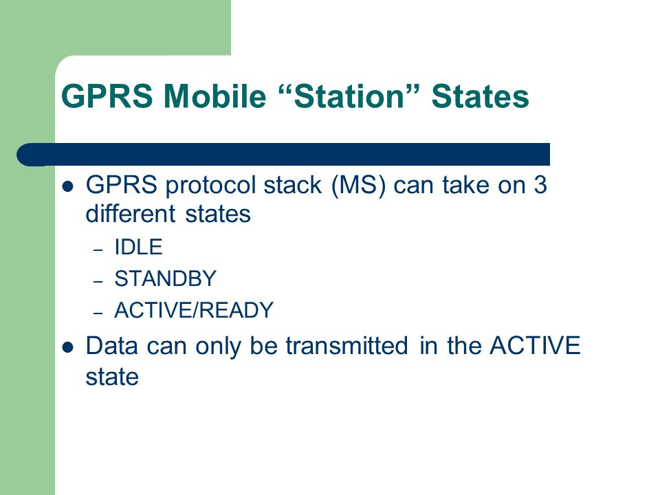 """GPRS Mobile """"Station"""" States GPRS protocol stack (MS) can take on 3 different states – IDLE – STANDBY – ACTIVE/READY Data can only be transmitted in t"""