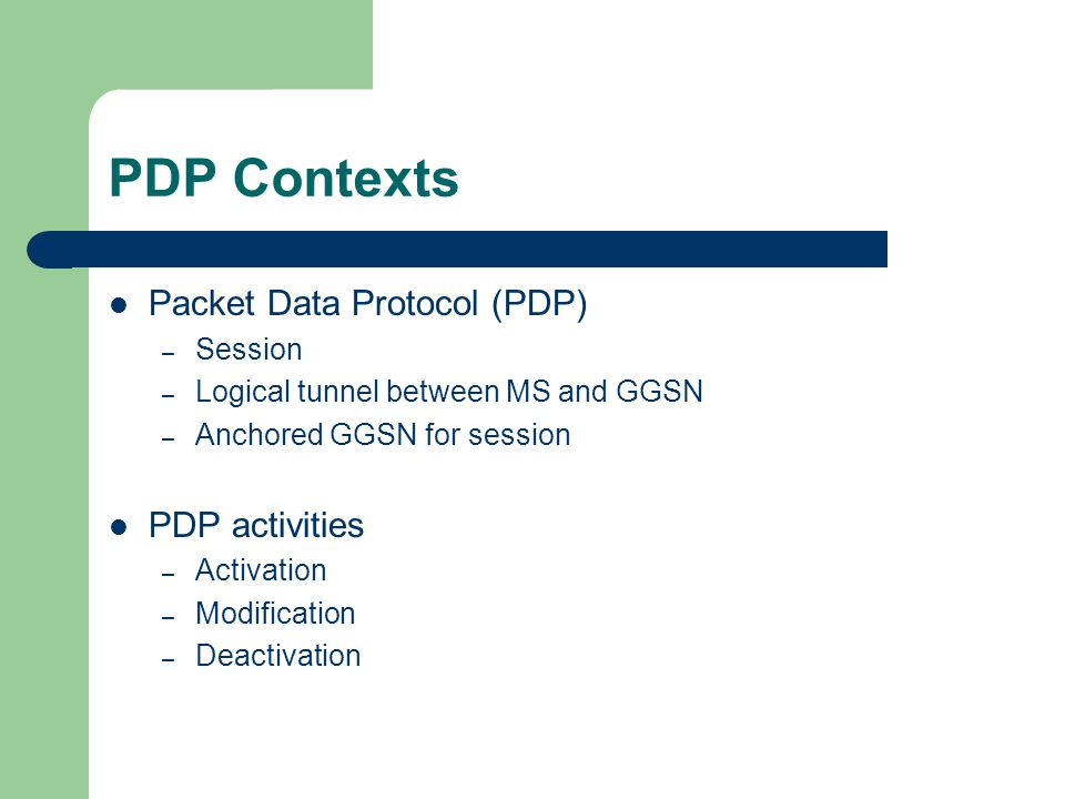 PDP Contexts Packet Data Protocol (PDP) – Session – Logical tunnel between MS and GGSN – Anchored GGSN for session PDP activities – Activation – Modification – Deactivation