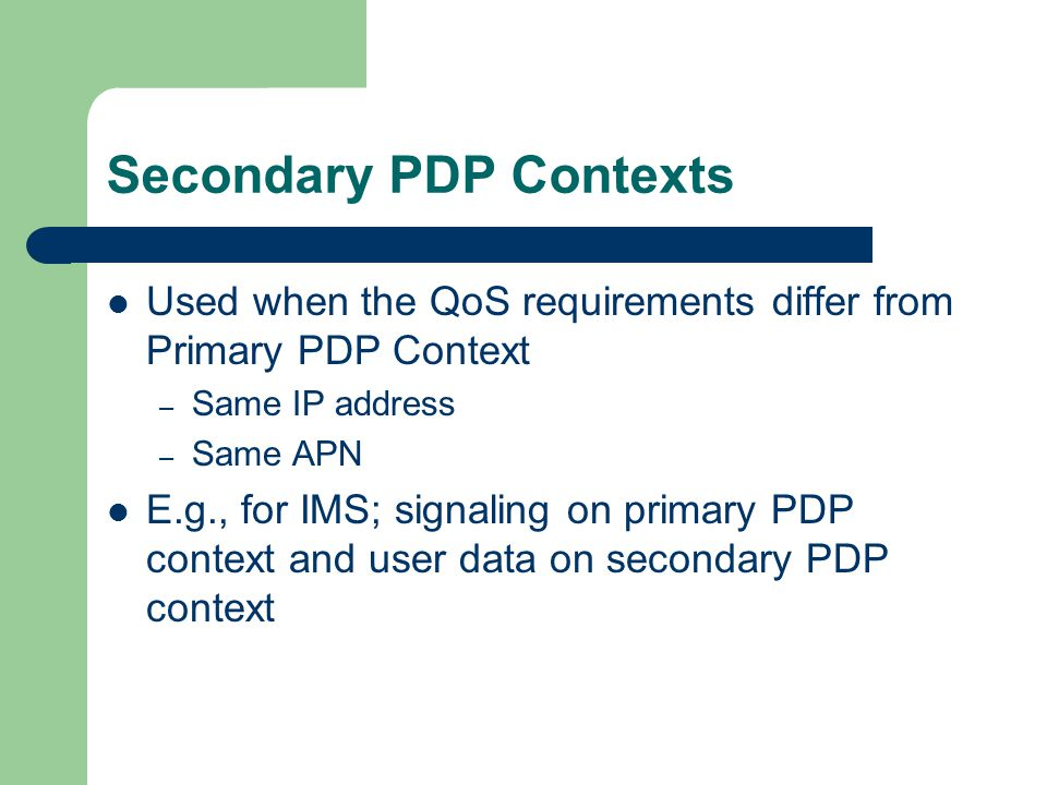 Secondary PDP Contexts Used when the QoS requirements differ from Primary PDP Context – Same IP address – Same APN E.g., for IMS; signaling on primary