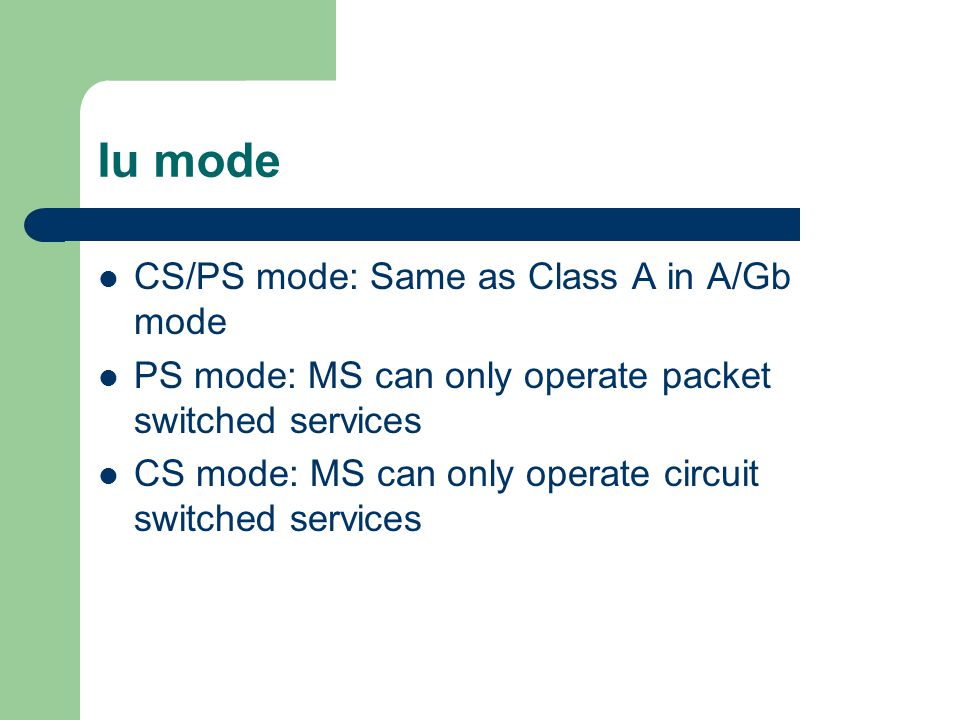 Iu mode CS/PS mode: Same as Class A in A/Gb mode PS mode: MS can only operate packet switched services CS mode: MS can only operate circuit switched services