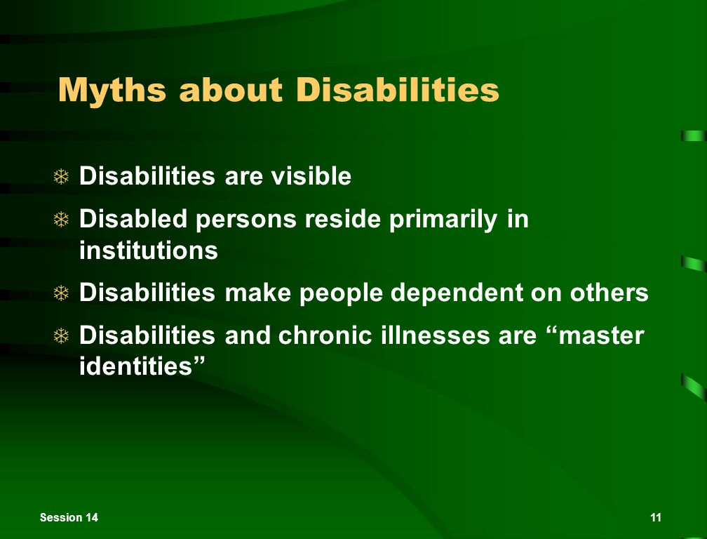 Session 1411 Myths about Disabilities  Disabilities are visible  Disabled persons reside primarily in institutions  Disabilities make people dependent on others  Disabilities and chronic illnesses are master identities