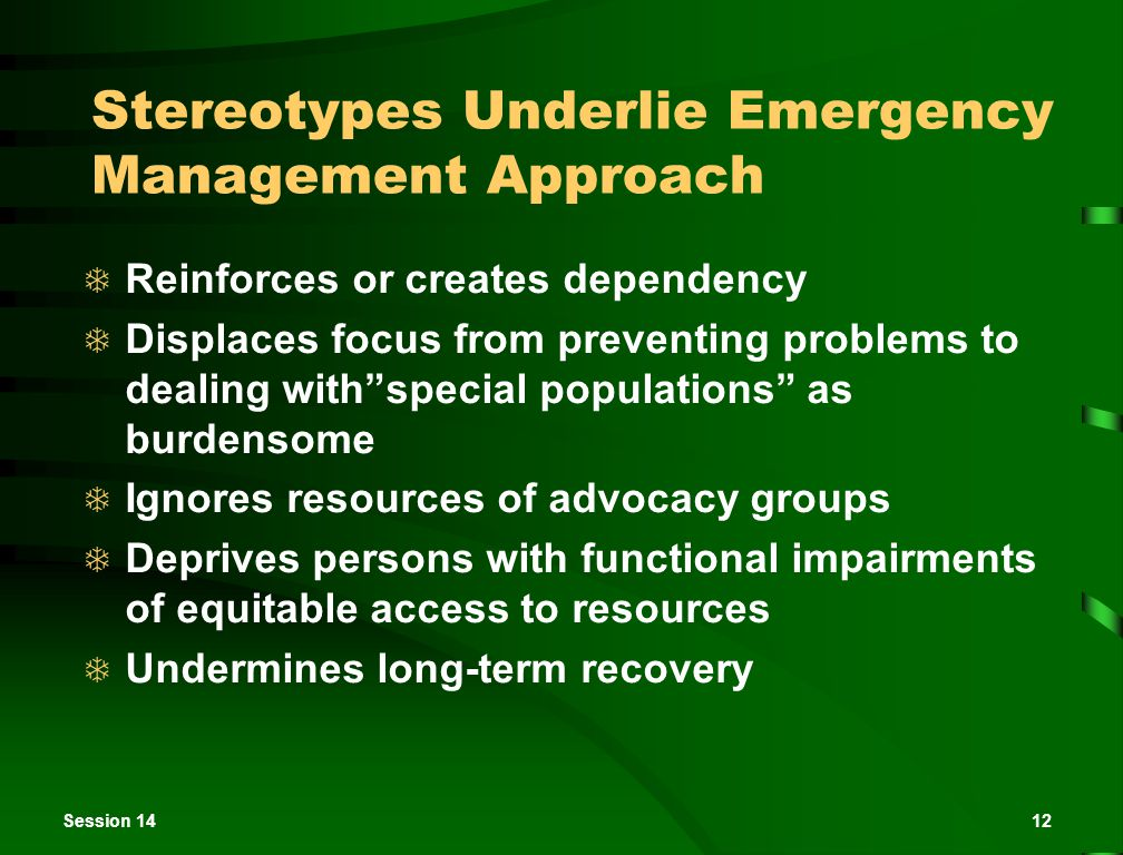 Session 1412 Stereotypes Underlie Emergency Management Approach  Reinforces or creates dependency  Displaces focus from preventing problems to dealing with special populations as burdensome  Ignores resources of advocacy groups  Deprives persons with functional impairments of equitable access to resources  Undermines long-term recovery