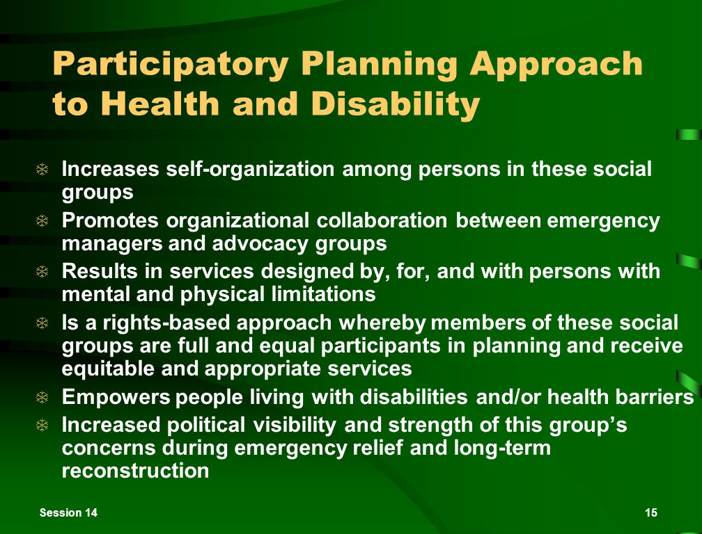 Session 1415 Participatory Planning Approach to Health and Disability  Increases self-organization among persons in these social groups  Promotes organizational collaboration between emergency managers and advocacy groups  Results in services designed by, for, and with persons with mental and physical limitations  Is a rights-based approach whereby members of these social groups are full and equal participants in planning and receive equitable and appropriate services  Empowers people living with disabilities and/or health barriers  Increased political visibility and strength of this group's concerns during emergency relief and long-term reconstruction