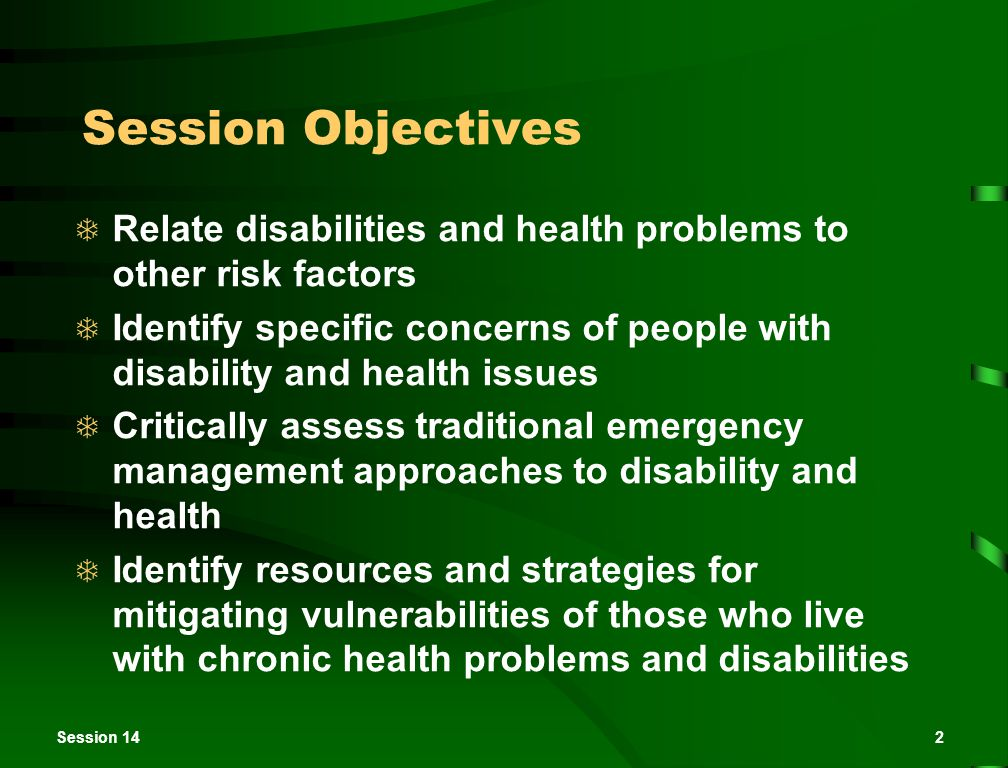 2 Session Objectives  Relate disabilities and health problems to other risk factors  Identify specific concerns of people with disability and health issues  Critically assess traditional emergency management approaches to disability and health  Identify resources and strategies for mitigating vulnerabilities of those who live with chronic health problems and disabilities