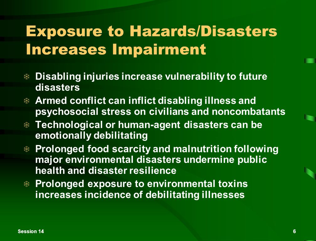 Session 146 Exposure to Hazards/Disasters Increases Impairment  Disabling injuries increase vulnerability to future disasters  Armed conflict can inflict disabling illness and psychosocial stress on civilians and noncombatants  Technological or human-agent disasters can be emotionally debilitating  Prolonged food scarcity and malnutrition following major environmental disasters undermine public health and disaster resilience  Prolonged exposure to environmental toxins increases incidence of debilitating illnesses