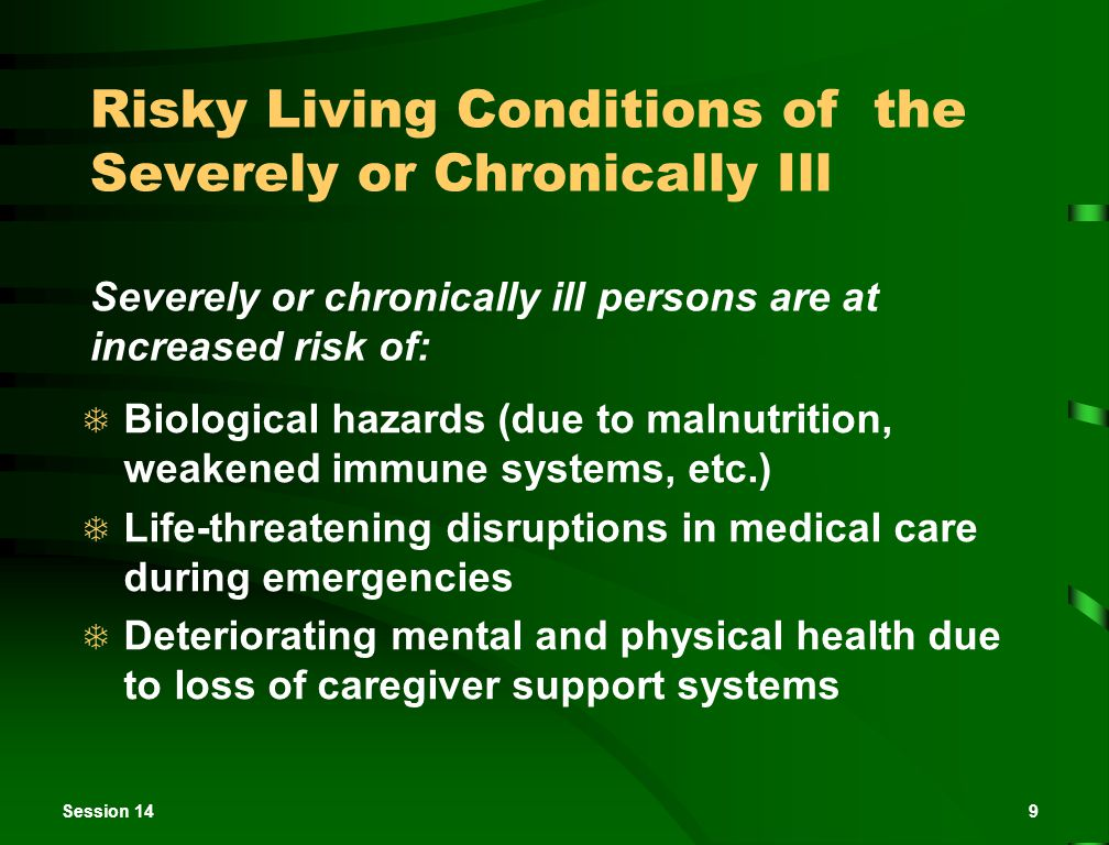 Session 149 Risky Living Conditions of the Severely or Chronically Ill  Biological hazards (due to malnutrition, weakened immune systems, etc.)  Life-threatening disruptions in medical care during emergencies  Deteriorating mental and physical health due to loss of caregiver support systems Severely or chronically ill persons are at increased risk of: