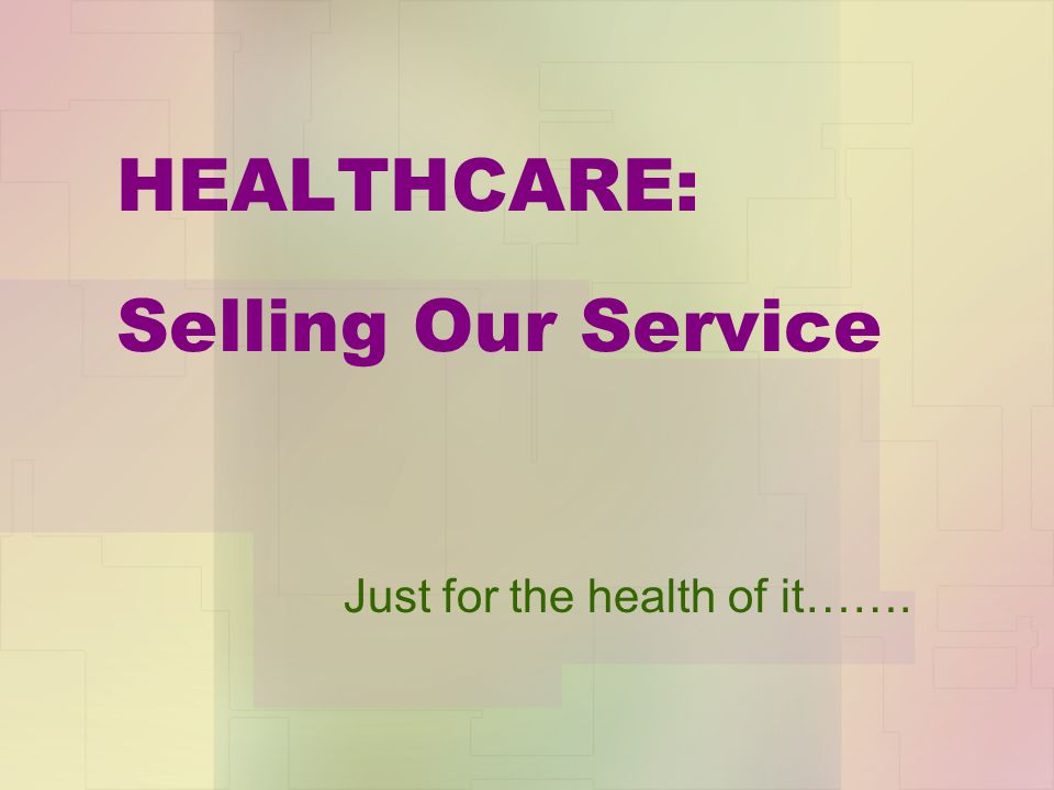 HEALTHCARE: Selling Our Service Just for the health of it…….