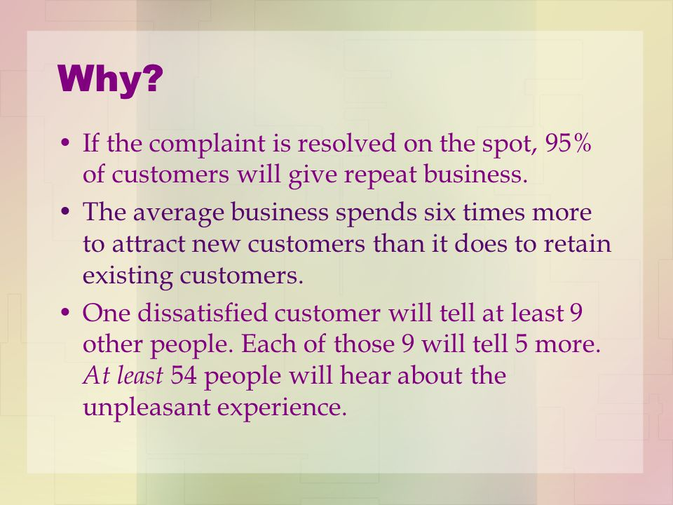 Why. If the complaint is resolved on the spot, 95% of customers will give repeat business.