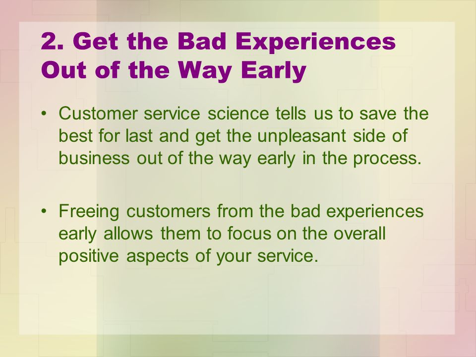 2. Get the Bad Experiences Out of the Way Early Customer service science tells us to save the best for last and get the unpleasant side of business ou