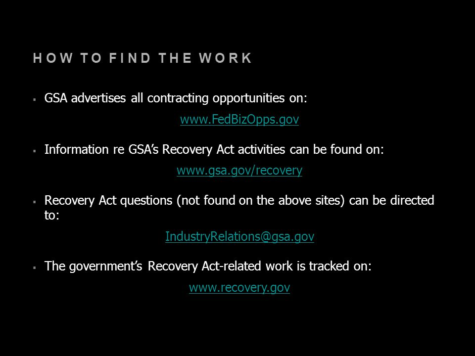 H O W T O F I N D T H E W O R K  GSA advertises all contracting opportunities on: www.FedBizOpps.gov  Information re GSA's Recovery Act activities can be found on: www.gsa.gov/recovery  Recovery Act questions (not found on the above sites) can be directed to: IndustryRelations@gsa.gov  The government's Recovery Act-related work is tracked on: www.recovery.gov
