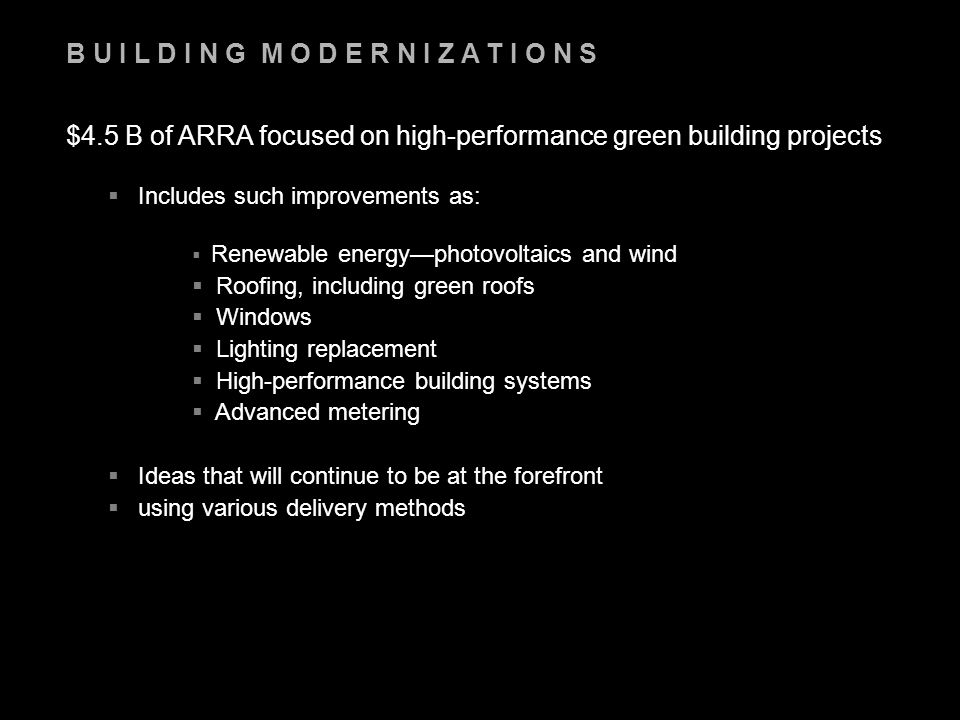 B U I L D I N G M O D E R N I Z A T I O N S $4.5 B of ARRA focused on high-performance green building projects  Includes such improvements as:  Renewable energy—photovoltaics and wind  Roofing, including green roofs  Windows  Lighting replacement  High-performance building systems  Advanced metering  Ideas that will continue to be at the forefront  using various delivery methods