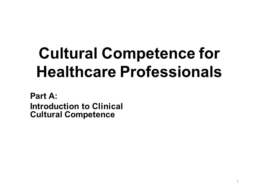 Cultural Competence for Healthcare Professionals Part A: Introduction to Clinical Cultural Competence 1