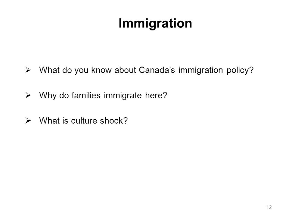 Immigration  What do you know about Canada's immigration policy?  Why do families immigrate here?  What is culture shock? 12