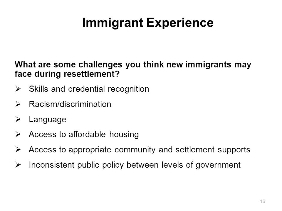 Immigrant Experience What are some challenges you think new immigrants may face during resettlement?  Skills and credential recognition  Racism/disc