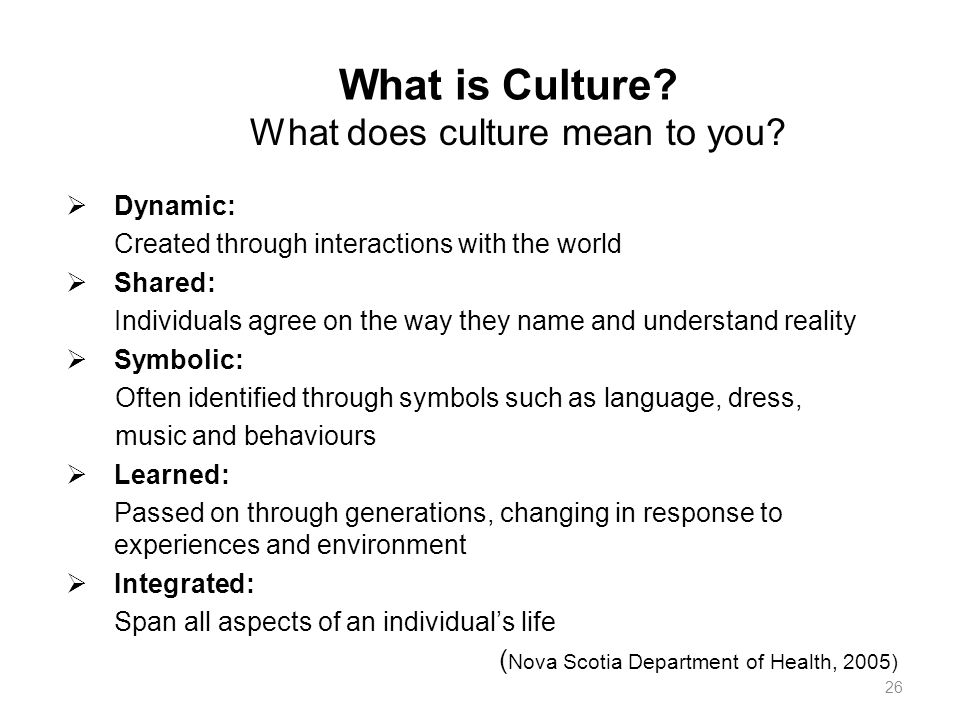 What is Culture?  Dynamic: Created through interactions with the world  Shared: Individuals agree on the way they name and understand reality  Symb