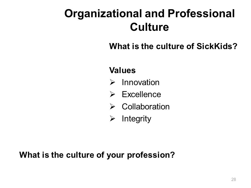 Organizational and Professional Culture What is the culture of SickKids? Values  Innovation  Excellence  Collaboration  Integrity What is the cult