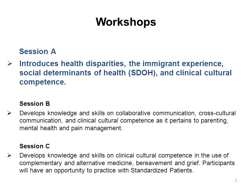 Workshops Session A  Introduces health disparities, the immigrant experience, social determinants of health (SDOH), and clinical cultural competence.