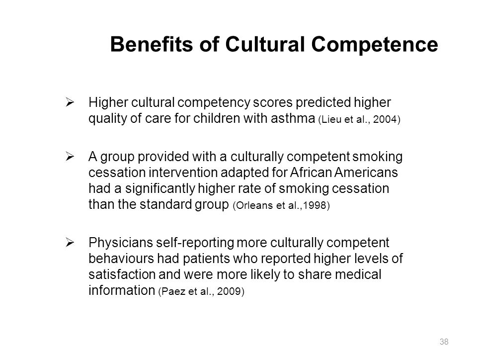 Benefits of Cultural Competence  Higher cultural competency scores predicted higher quality of care for children with asthma (Lieu et al., 2004)  A