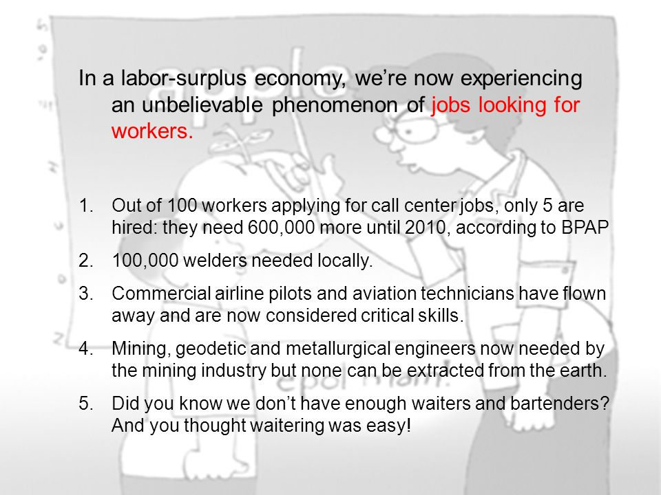 In a labor-surplus economy, we're now experiencing an unbelievable phenomenon of jobs looking for workers. 1.Out of 100 workers applying for call cent
