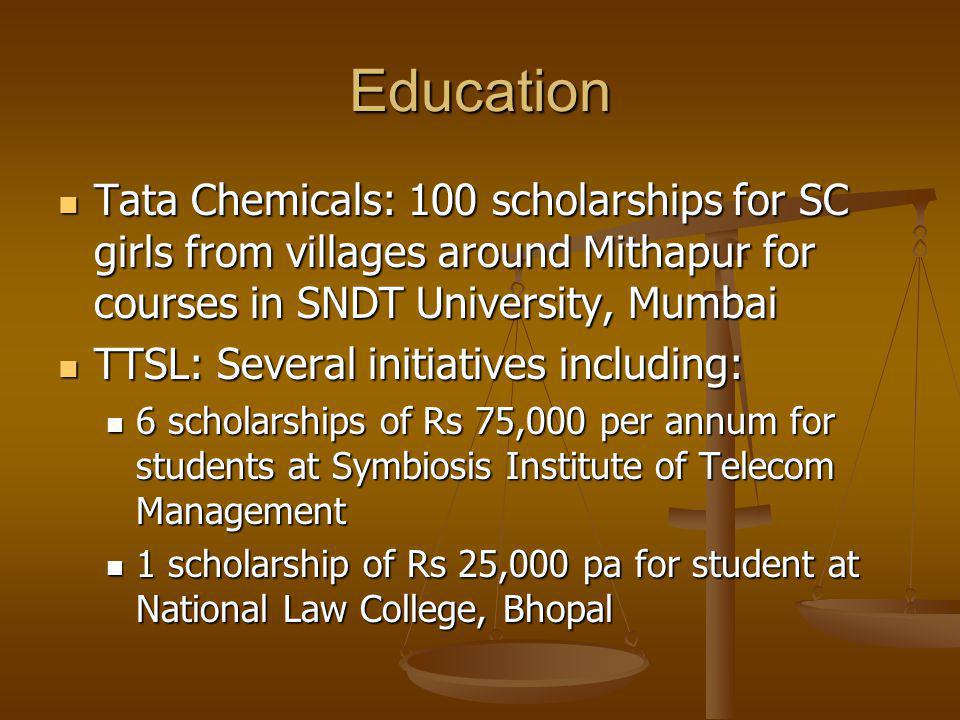 Education Tata Chemicals: 100 scholarships for SC girls from villages around Mithapur for courses in SNDT University, Mumbai Tata Chemicals: 100 scholarships for SC girls from villages around Mithapur for courses in SNDT University, Mumbai TTSL: Several initiatives including: TTSL: Several initiatives including: 6 scholarships of Rs 75,000 per annum for students at Symbiosis Institute of Telecom Management 6 scholarships of Rs 75,000 per annum for students at Symbiosis Institute of Telecom Management 1 scholarship of Rs 25,000 pa for student at National Law College, Bhopal 1 scholarship of Rs 25,000 pa for student at National Law College, Bhopal
