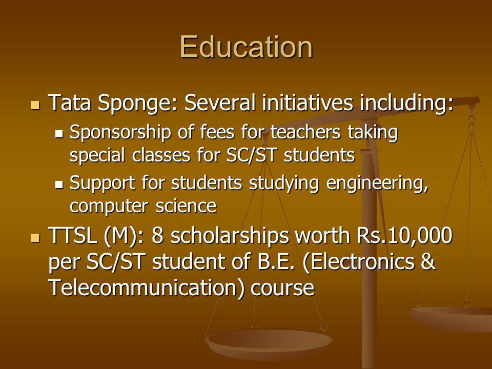 Education Tata Sponge: Several initiatives including: Tata Sponge: Several initiatives including: Sponsorship of fees for teachers taking special classes for SC/ST students Sponsorship of fees for teachers taking special classes for SC/ST students Support for students studying engineering, computer science Support for students studying engineering, computer science TTSL (M): 8 scholarships worth Rs.10,000 per SC/ST student of B.E.