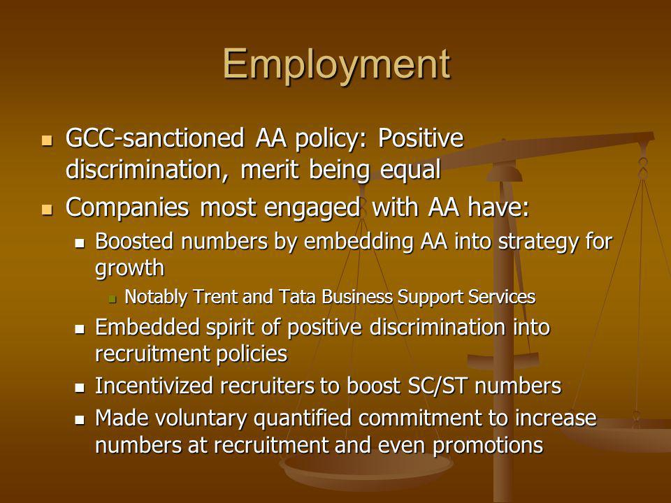Employment GCC-sanctioned AA policy: Positive discrimination, merit being equal GCC-sanctioned AA policy: Positive discrimination, merit being equal Companies most engaged with AA have: Companies most engaged with AA have: Boosted numbers by embedding AA into strategy for growth Boosted numbers by embedding AA into strategy for growth Notably Trent and Tata Business Support Services Notably Trent and Tata Business Support Services Embedded spirit of positive discrimination into recruitment policies Embedded spirit of positive discrimination into recruitment policies Incentivized recruiters to boost SC/ST numbers Incentivized recruiters to boost SC/ST numbers Made voluntary quantified commitment to increase numbers at recruitment and even promotions Made voluntary quantified commitment to increase numbers at recruitment and even promotions