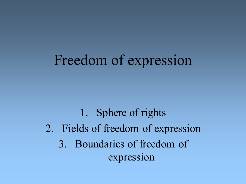 Freedom of expression 1.Sphere of rights 2.Fields of freedom of expression 3.Boundaries of freedom of expression