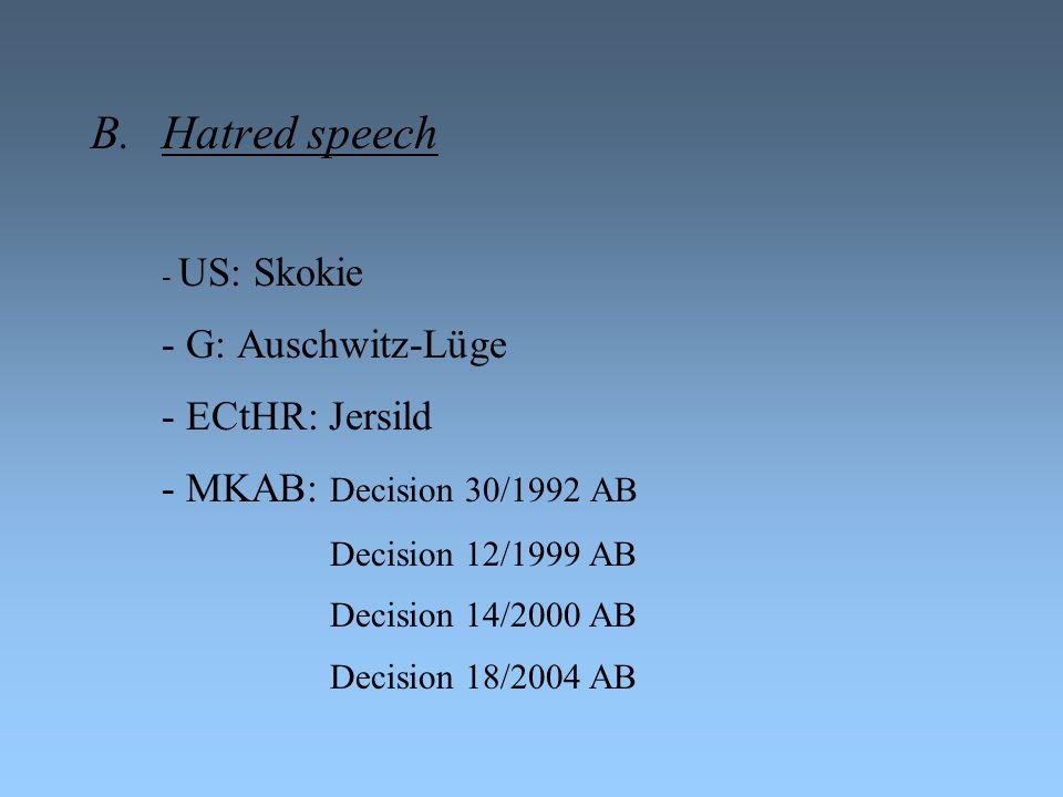 B.Hatred speech - US: Skokie - G: Auschwitz-Lüge - ECtHR: Jersild - MKAB: Decision 30/1992 AB Decision 12/1999 AB Decision 14/2000 AB Decision 18/2004 AB