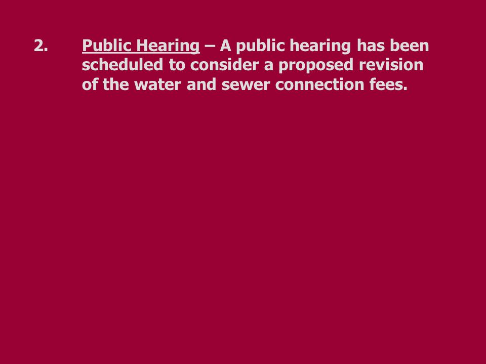 2.Public Hearing – A public hearing has been scheduled to consider a proposed revision of the water and sewer connection fees.