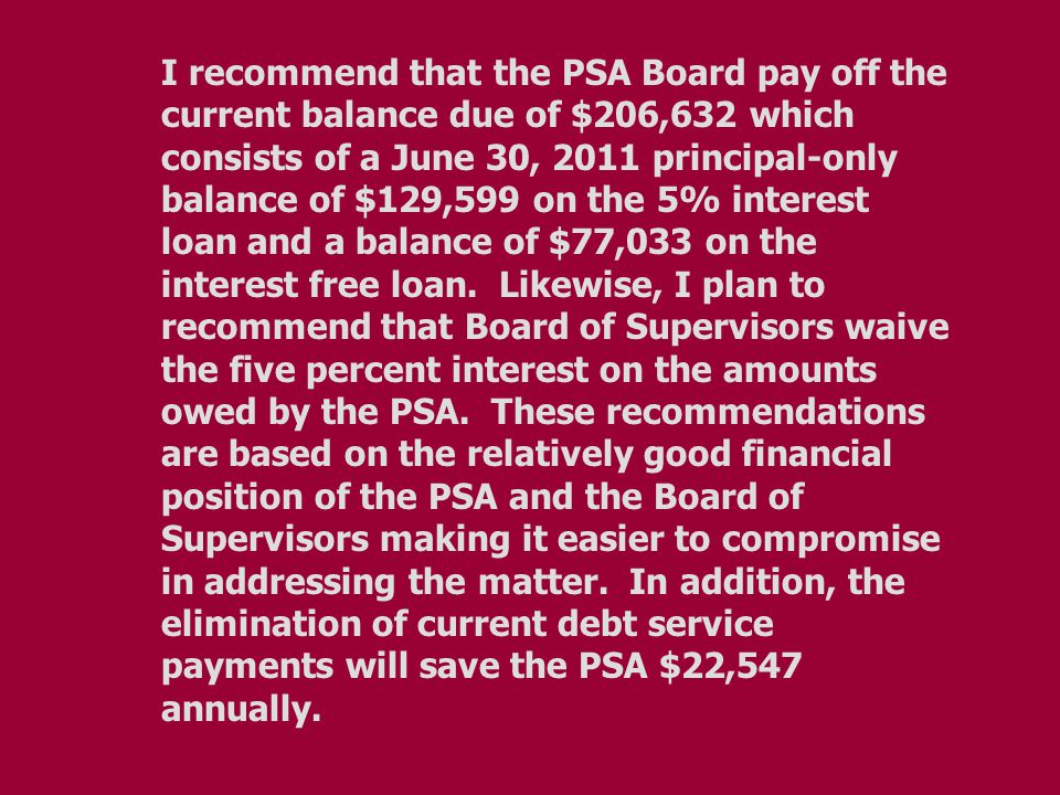 I recommend that the PSA Board pay off the current balance due of $206,632 which consists of a June 30, 2011 principal-only balance of $129,599 on the 5% interest loan and a balance of $77,033 on the interest free loan.