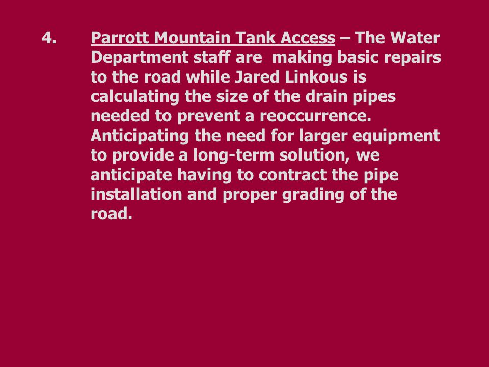 4.Parrott Mountain Tank Access – The Water Department staff are making basic repairs to the road while Jared Linkous is calculating the size of the drain pipes needed to prevent a reoccurrence.
