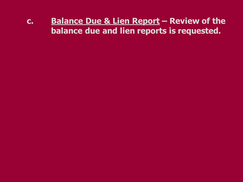 c.Balance Due & Lien Report – Review of the balance due and lien reports is requested.