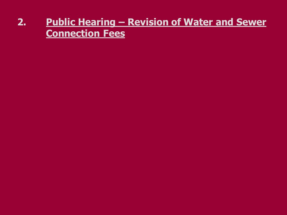 2.Public Hearing – Revision of Water and Sewer Connection Fees