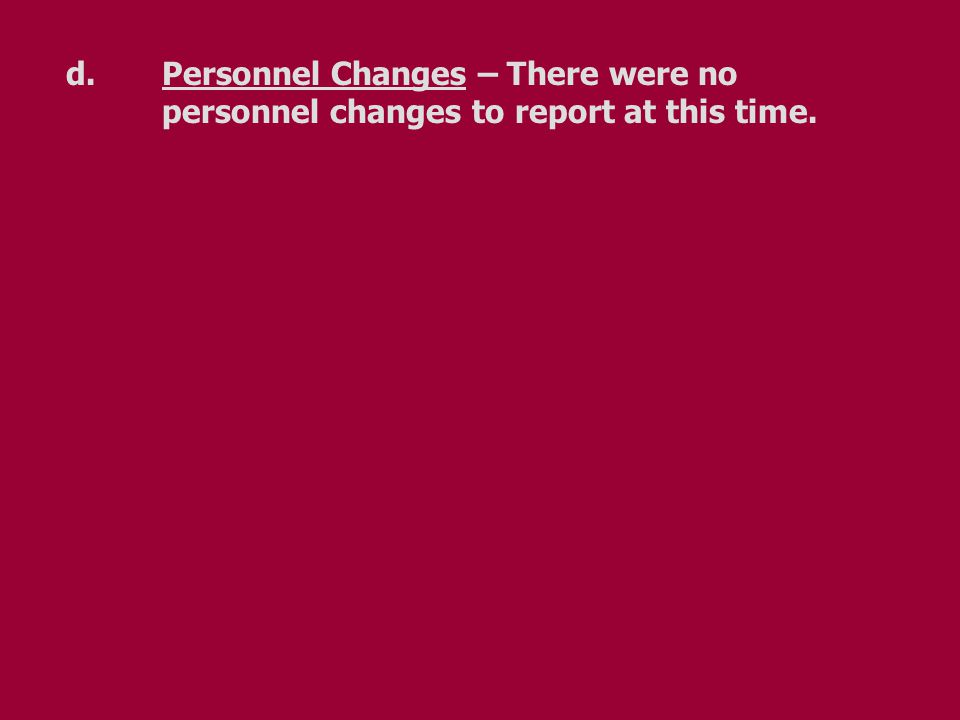 d.Personnel Changes – There were no personnel changes to report at this time.