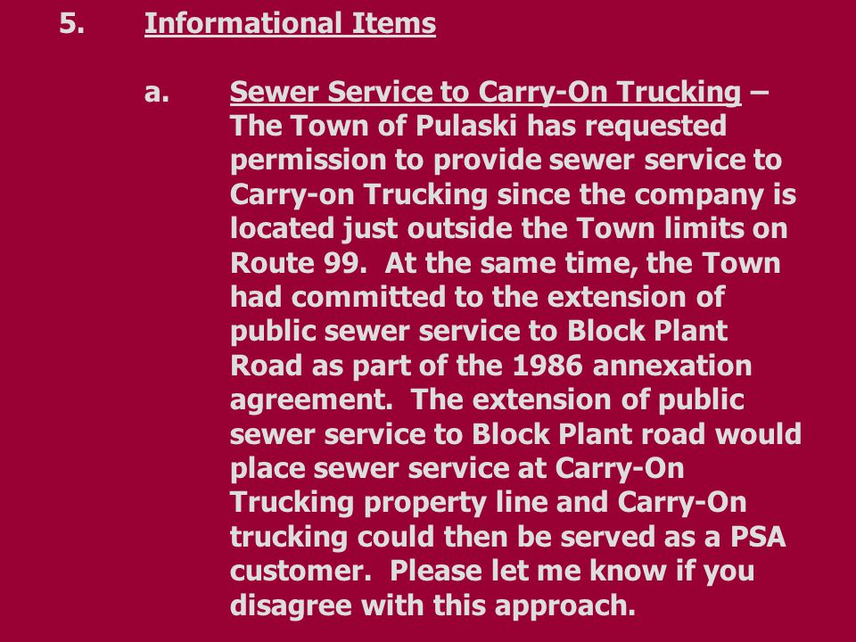 5.Informational Items a.Sewer Service to Carry-On Trucking – The Town of Pulaski has requested permission to provide sewer service to Carry-on Trucking since the company is located just outside the Town limits on Route 99.